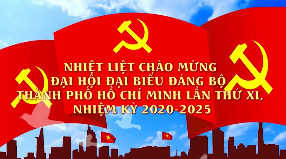 CHÀO MỪNG THÀNH CÔNG ĐẠI HỘI ĐẢNG BỘ THÀNH PHỐ HỒ CHÍ MINH LẦN THỨ XI NHIỆM KỲ 2020 – 2025